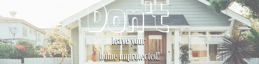 Dont-leave-your-home-unprotected
